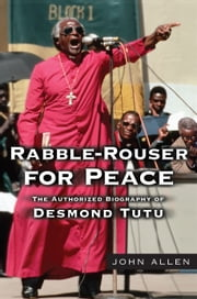 Rabble-Rouser for Peace - The Authorized Biography of Desmond Tutu ebook by John Allen
