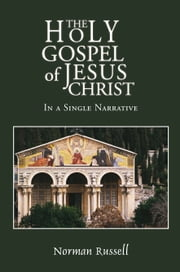 The Holy Gospel of Jesus Christ - In a Single Narrative ebook by Norman Russell