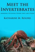 Meet the Invertebrates: Anemones, Octopuses, Spiders, Ants, and Others ebook by Katharine Rogers