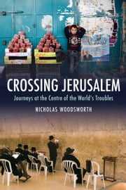 Crossing Jerusalem - Journeys at the Centre of the World's Trouble ebook by Nicholas Woodsworth