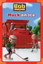 Muck on Ice (Bob the Builder) ebook by Douglass Wood, Emily Sollinger