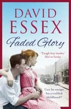 Faded Glory - A powerful, gritty saga from bestseller David Essex ebook by