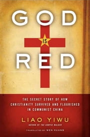 God Is Red - The Secret Story of How Christianity Survived and Flourished in Communist China ebook by Liao Yiwu