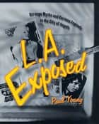 L.A. Exposed - Strange Myths and Curious Legends in the City of Angels ebook by Paul Young