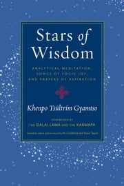 Stars of Wisdom - Analytical Meditation, Songs of Yogic Joy, and Prayers of Aspiration ebook by Khenpo Tsultrim Gyamtso, Ari Goldfield, Rose Taylor,...