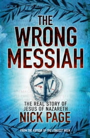 The Wrong Messiah - The Real Story of Jesus of Nazareth ebook by Nick Page