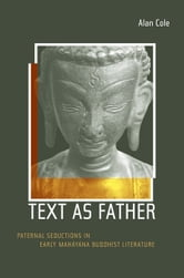Text as Father: Paternal Seductions in Early Mahayana Buddhist Literature ebook by Cole, Alan