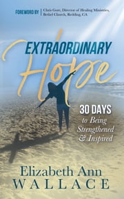 Extraordinary Hope - 30 Days to Being Strengthened and Inspired ebook by Elizabeth Ann Wallace, Chris Gore