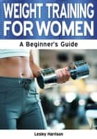 Weight Training for Women: A Beginner's Guide ebook by Lesley Harrison