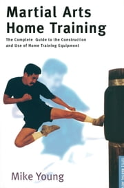 Martial Arts Home Training - The Complete Guide to the Construction and Use of Home Training Equipment ebook by Mike Young