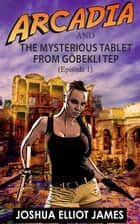 Arcadia And The Mysterious Tablet from Göbekli Tep ebook by Joshua Elliot James