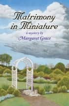 Matrimony in Miniature - A Miniature Mystery ebook by Margaret  Grace