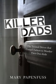 Killer Dads - The Twisted Drives that Compel Fathers to Murder Their Own Kids ebook by Mary Papenfuss,Michael Daly