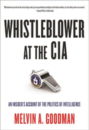 Whistleblower at the CIA - An Insider's Account of the Politics of Intelligence ebook by Melvin  A. Goodman