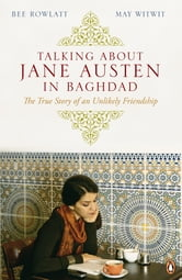 Talking About Jane Austen in Baghdad - The True Story of an Unlikely Friendship ebook by Bee Rowlatt,May Witwit