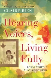 Hearing Voices, Living Fully - Living with the Voices in My Head ebook by Claire Bien,Larry Davidson