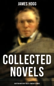 James Hogg: Collected Novels, Scottish Mystery Tales & Fantasy Stories - Scottish Classics: The Private Memoirs and Confessions of a Justified Sinner, The Three Perils of Man, The Brownie of Bodsbeck, The Shepherd's Calendar and Other Tales ebook by James Hogg