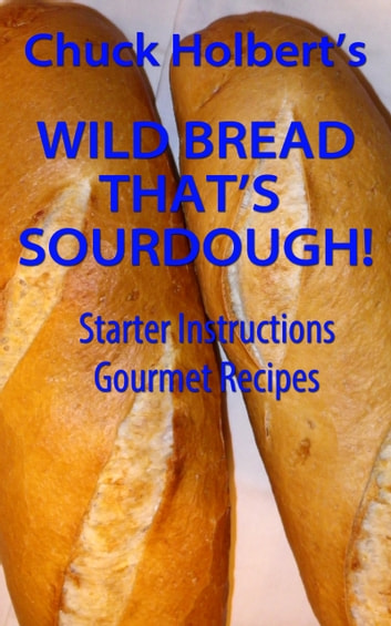 Wild Bread: That's Sourdough ebook by Chuck Holbert