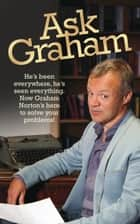 Ask Graham - He's Been Everywhere, He's Seen Everything. Now Graham Norton's Here to Solve Your Problems ebook by Graham Norton