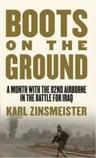 Boots on the Ground - A Month with the 82nd Airborne in the Battle for Iraq ebook by Karl Zinsmeister