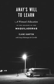 Anay's Will to Learn - A Woman's Education in the Shadow of the Maquiladoras ebook by Elaine Hampton,Anay Palomeque de Carillo