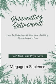 Reinventing Retirement: How To Make Your Golden Years Fulfilling, Rewarding And Fun ebook by V. P. Sarin, Priya Sarin
