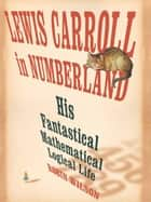 Lewis Carroll in Numberland: His Fantastical Mathematical Logical Life ebook by Robin Wilson
