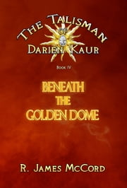 """The Talisman of Darien Kaur"": Book four : ""Beneath the Golden Dome"" ebook by R. James McCord"