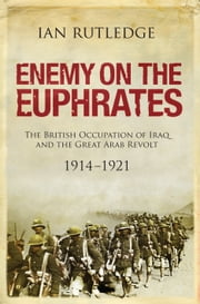 Enemy on the Euphrates - The Battle for Iraq, 19141921 ebook by Ian Rutledge