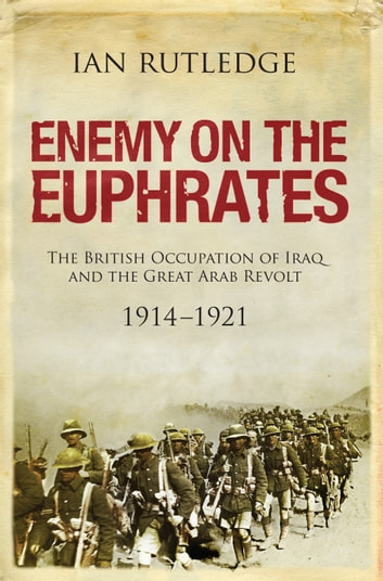 Enemy on the Euphrates - The Battle for Iraq, 1914 - 1921 ebook by Ian Rutledge