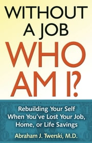 Without a Job Who Am I - Rebuilding Your Self When You've Lost Your Job, Home, or Life Savings ebook by Abraham J Twerski, M.D.