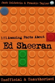 101 Amazing Facts About Ed Sheeran ebook by Jack Goldstein