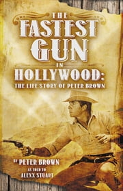 The Fastest Gun in Hollywood: The Life Story of Peter Brown ekitaplar by Peter Brown, Alexx Stuart