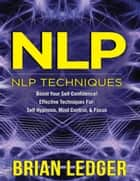 Nlp - Nlp Techniques Boost Your Self Confidence! Effective Techniques for Self Hypnosis, Mind Control & Focus ebook by Brian Ledger