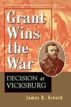 Grant Wins the War - Decision at Vicksburg ebook by James R. Arnold