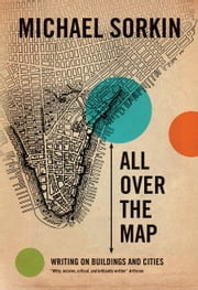 All Over the Map - Writing on Buildings and Cities ebook by Michael Sorkin