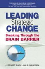 Leading Strategic Change - Breaking Through the Brain Barrier ebook by J. Stewart Black,Hal Gregersen