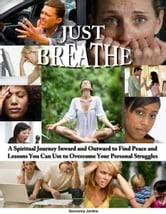 Just Breathe: A Spiritual Journey Inward and Outward to Find Peace and Lessons You Can Use to Overcome Your Personal Struggles ebook by Geovanna Jardine