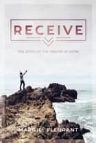 Receive - The Steps of the Prayer of Faith ebook by Margie Fleurant