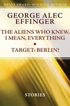 The Aliens Who Knew, I Mean, Everything and Target: Berlin! - Stories ebooks by George Alec Effinger