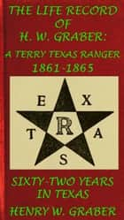 8th Texas Cavalry In The Civil War: Life Record Of H. W. Graber, A Terry Texas Ranger 1861-65; Sixty-Two Years In Texas ebook by Henry W. Graber