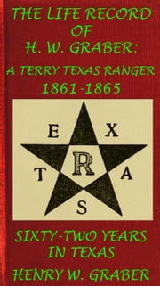 8th Texas Cavalry In The Civil War: Life Record Of H. W. Graber, A Terry Texas Ranger 1861-65; Sixty-Two Years In Texas - Civil War Texas & Cavalry, #5 ebook by Henry W. Graber