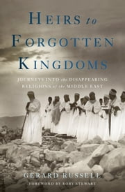 Heirs to Forgotten Kingdoms - Journeys Into the Disappearing Religions of the Middle East ebook by Gerard Russell