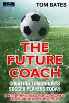 The Future Coach: Creating Tomorrow's Soccer Players Today ebook by Tom Bates