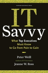 IT Savvy - What Top Executives Must Know to Go from Pain to Gain ebook by Peter Weill,Jeanne W. Ross
