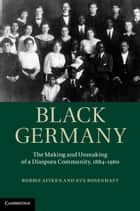 Black Germany - The Making and Unmaking of a Diaspora Community, 1884–1960 ebook by Robbie Aitken, Eve Rosenhaft