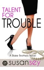 Talent for Trouble - The Blake Brothers Trilogy, book 2 ebook by Susan Sey