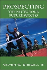 Prospecting the Key to Your Future Success ebook by Velton Showell III