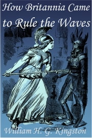 How Britannia Came to Rule the Waves ebook by William H. G. Kingston