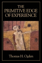 The Primitive Edge of Experience ebook by Thomas H. Ogden